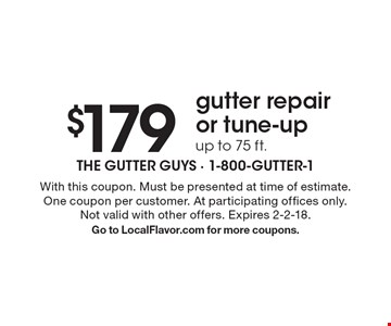 $179gutter repairor tune-upup to 75 ft. . With this coupon. Must be presented at time of estimate. One coupon per customer. At participating offices only. Not valid with other offers. Expires 2-2-18. Go to LocalFlavor.com for more coupons.