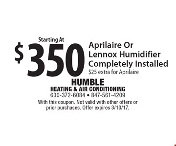 $350 Aprilaire or Lennox humidifier completely installed. $25 extra for Aprilaire. With this coupon. Not valid with other offers or prior purchases. Offer expires 3/10/17.