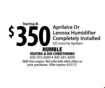 Starting at $350 Aprilaire Or Lennox Humidifier Completely Installed. $25 extra for Aprilaire. With this coupon. Not valid with other offers or prior purchases. Offer expires 4/21/17.