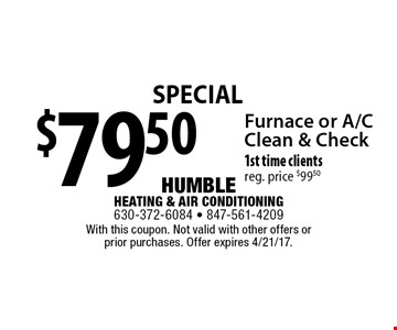 Special $79.50 Furnace or A/CClean & Check 1st time clientsreg. price $99.50. With this coupon. Not valid with other offers or prior purchases. Offer expires 4/21/17.
