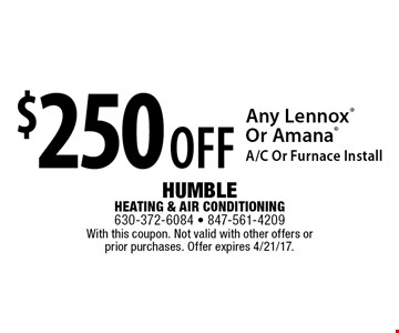 $250 off Any LennoxOr Amana A/C Or Furnace Install. With this coupon. Not valid with other offers or prior purchases. Offer expires 4/21/17.