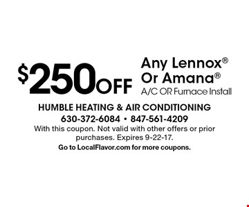$250 Off Any Lennox Or Amana A/C OR Furnace Install. With this coupon. Not valid with other offers or prior purchases. Expires 9-22-17. Go to LocalFlavor.com for more coupons.
