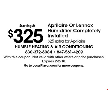 $325 Aprilaire Or Lennox Humidifier Completely Installed. $25 extra for Aprilaire. With this coupon. Not valid with other offers or prior purchases. Expires 2/2/18. Go to LocalFlavor.com for more coupons.