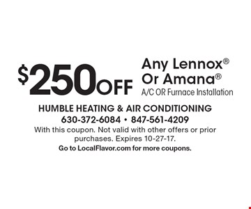 $250 Off Any Lennox Or Amana A/C OR Furnace Installation. With this coupon. Not valid with other offers or prior purchases. Expires 10-27-17. Go to LocalFlavor.com for more coupons.