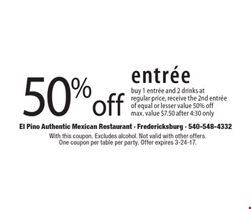 50%off entree. Buy 1 entree and 2 drinks at regular price, receive the 2nd entree of equal or lesser value 50% off. Max. value $7.50. After 4:30 only. With this coupon. Excludes alcohol. Not valid with other offers. One coupon per table per party. Offer expires 3-24-17.