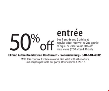 50% off entree. Buy 1 entree and 2 drinks at regular price, receive the 2nd entree of equal or lesser value 50% off. Max. value $7.50 after 4:30 only. With this coupon. Excludes alcohol. Not valid with other offers. One coupon per table per party. Offer expires 4-28-17.