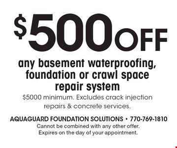 $500 OFF any basement waterproofing, foundation or crawl space repair system, $5000 minimum. Excludes crack injection repairs & concrete services. Cannot be combined with any other offer. Expires on the day of your appointment.