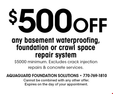 $500 OFF any basement waterproofing, foundation or crawl space repair system $5000 minimum. Excludes crack injection repairs & concrete services.. Cannot be combined with any other offer. Expires on the day of your appointment.