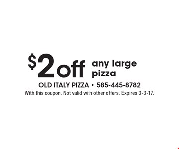 $2 off any large pizza. With this coupon. Not valid with other offers. Expires 3-3-17.