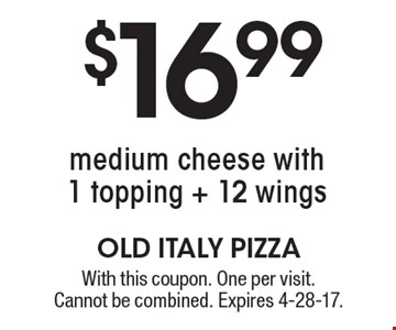 $16.99 medium cheese with 1 topping + 12 wings. With this coupon. One per visit. Cannot be combined. Expires 4-28-17.