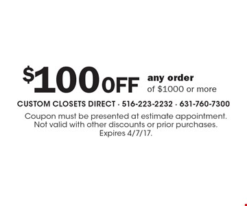 $100 OFF any order of $1000 or more. Coupon must be presented at estimate appointment. Not valid with other discounts or prior purchases. Expires 4/7/17.