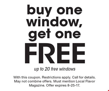 Free buy one window, get one up to 20 free windows. With this coupon. Restrictions apply. Call for details. May not combine offers. Must mention Local Flavor Magazine. Offer expires 8-25-17.