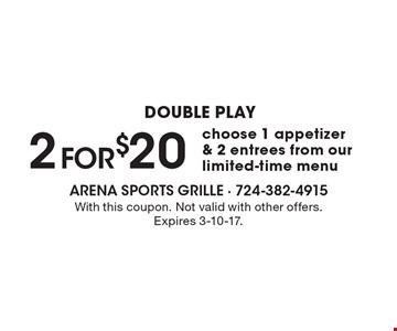 DOUBLE PLAY 2 for $20. Choose 1 appetizer & 2 entrees from our limited-time menu. With this coupon. Not valid with other offers. Expires 3-10-17.