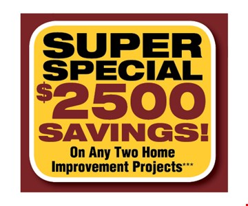 $2500 Savings on any two home improvement projects.