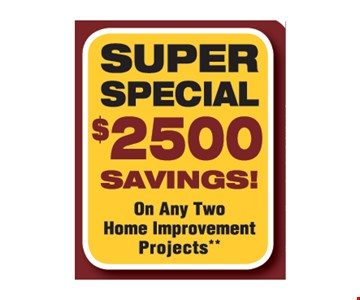 Super Special $2500 savings on any two home improvement projects. Combine any two projects (i.e. Siding & Roofing). Complete at same time. Valid at 1st presentation. New projects only. Coupons cannot be combined. Not valid on prior purchases. Expires 8-25-17.