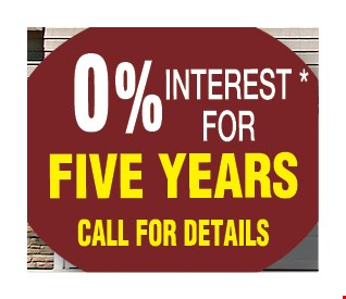 0% interest for five years. Must present coupon and financing requests at beginning of initial presentation. 100% financing available to well qualified applicants. Financing is provided by a 3rd Party. Please call for details. Expires 8/25/17.