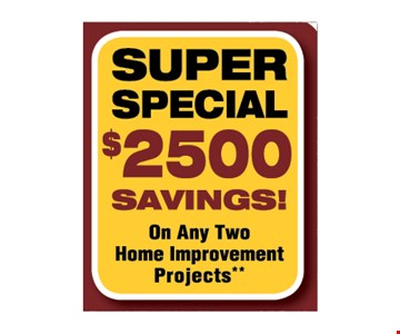 Super Special. $2500 Savings! On any two home improvement projects.