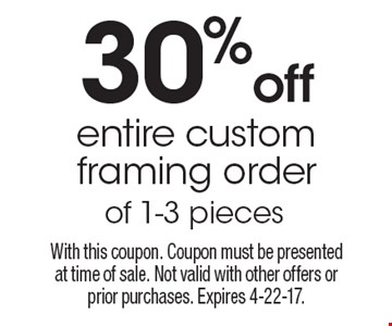 30% off entire custom framing order of 1-3 pieces. With this coupon. Coupon must be presented at time of sale. Not valid with other offers or prior purchases. Expires 4-22-17.