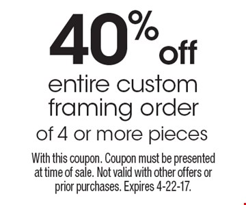 40% off entire custom framing order of 4 or more pieces. With this coupon. Coupon must be presented at time of sale. Not valid with other offers or prior purchases. Expires 4-22-17.