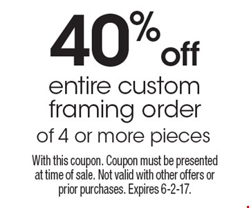 40% off entire custom framing order of 4 or more pieces. With this coupon. Coupon must be presented at time of sale. Not valid with other offers or prior purchases. Expires 6-2-17.