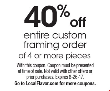 40% off entire custom framing order of 4 or more pieces. With this coupon. Coupon must be presented at time of sale. Not valid with other offers or prior purchases. Expires 8-26-17. Go to LocalFlavor.com for more coupons.