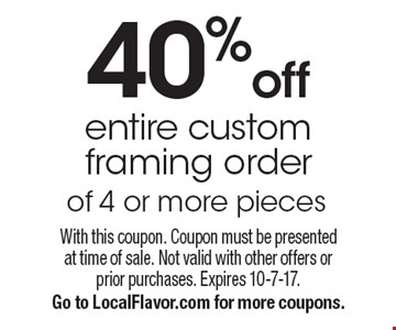 40% off entire custom framing order of 4 or more pieces. With this coupon. Coupon must be presented at time of sale. Not valid with other offers or prior purchases. Expires 10-7-17. Go to LocalFlavor.com for more coupons.