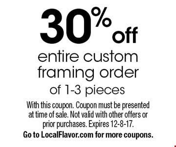 30%off entire custom framing order of 1-3 pieces. With this coupon. Coupon must be presentedat time of sale. Not valid with other offers orprior purchases. Expires 12-8-17. Go to LocalFlavor.com for more coupons.