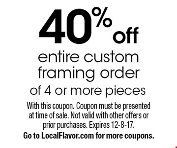 40%off entire custom framing order of 4 or more pieces. With this coupon. Coupon must be presentedat time of sale. Not valid with other offers orprior purchases. Expires 12-8-17. Go to LocalFlavor.com for more coupons.