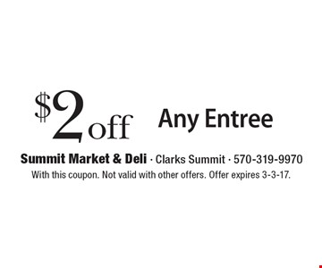 $2 off Any Entree. With this coupon. Not valid with other offers. Offer expires 3-3-17.