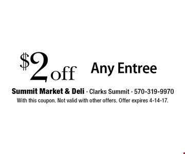 $2 off Any Entree. With this coupon. Not valid with other offers. Offer expires 4-14-17.