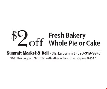 $2 off Fresh Bakery Whole Pie or Cake. With this coupon. Not valid with other offers. Offer expires 6-2-17.
