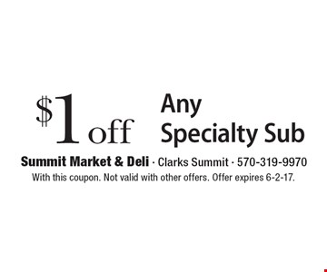 $1 off Any Specialty Sub. With this coupon. Not valid with other offers. Offer expires 6-2-17.