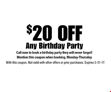 $20 OFF Any Birthday Party Call now to book a birthday party they will never forget! Mention this coupon when booking. Monday-Thursday. With this coupon. Not valid with other offers or prior purchases. Expires 3-31-17.