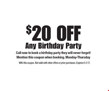 $20 OFF Any Birthday Party. Call now to book a birthday party they will never forget! Mention this coupon when booking. Monday-Thursday . With this coupon. Not valid with other offers or prior purchases. Expires 6-2-17.