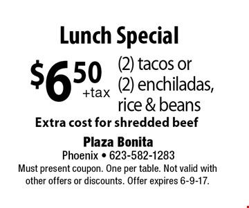 $6.50 (2) tacos or (2) enchiladas, rice & beans. Extra cost for shredded beef. Must present coupon. One per table. Not valid with other offers or discounts. Offer expires 6-9-17.