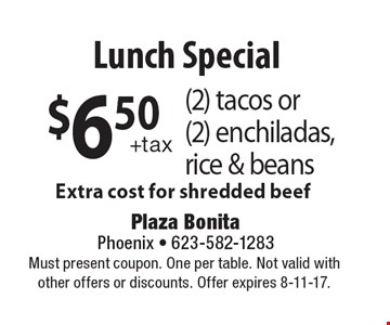 $6.50 (2) tacos or (2) enchiladas, rice & beans Extra cost for shredded beef. Must present coupon. One per table. Not valid with other offers or discounts. Offer expires 8-11-17.