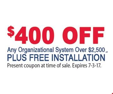 $400 OFF any organizational system only $2,500 PLUS FREE INSTALLATION. Present coupon at time of sale. Expires 7-3-17.