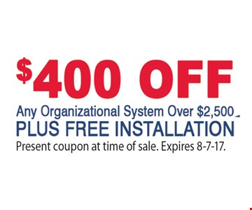 $400 OFF Any Organizational System Over $2,500. Plus FREE Installation. Present coupon at time of sale. Expires 8-7-17.