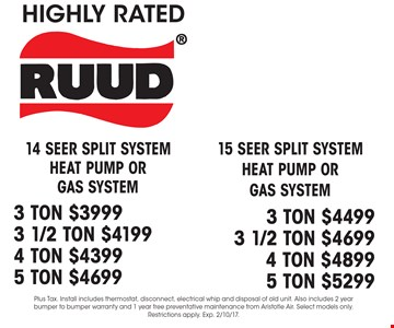 14 seer split system heat pump or gas system 3 ton $3999 3 1/2 Ton $4199 4 Ton $4399 5 Ton $4699 or 15 seer split system heat pump or gas system 3 ton $4499 3 1/2 Ton $4699 4 Ton $4899 5 Ton $5299. Plus Tax. Install includes thermostat, disconnect, electrical whip and disposal of old unit. Also includes 2 year bumper to bumper warranty and 1 year free preventative maintenance from Aristotle Air. Select models only. Restrictions apply. Exp. 2/10/17.