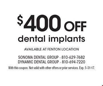 $400 Off dental implants. Available at Fenton location. With this coupon. Not valid with other offers or prior services. Exp. 5-31-17.