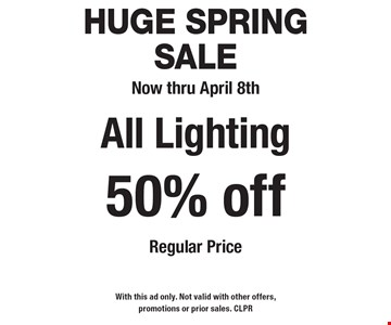 HUGE Spring Sale Now thru April 8th 50% offAll Lighting Regular Price. With this ad only. Not valid with other offers, promotions or prior sales. CLPR
