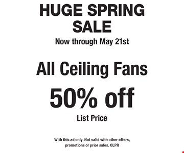 HUGE Spring Sale Now through May 21st 50% off All Ceiling Fans List Price. With this ad only. Not valid with other offers, promotions or prior sales. CLPR