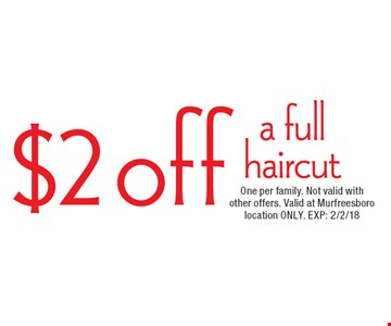 $2 off a full haircut. One per family. Not valid with other offers. Valid at Murfreesboro location ONLY. EXP: 2/2/18.
