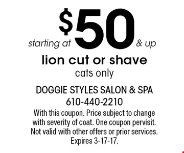 starting at $50 & up lion cut or shave cats only. With this coupon. Price subject to change with severity of coat. One coupon per visit. Not valid with other offers or prior services. Expires 3-17-17.