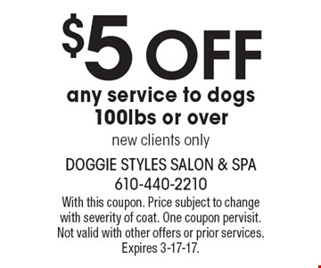 $5 off any service to dogs 100lbs or over, new clients only. With this coupon. Price subject to change with severity of coat. One coupon per visit. Not valid with other offers or prior services. Expires 3-17-17.
