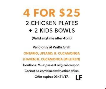 4 for $25. 2 Chicken plates and 2 kids bowls for $25. Valid anytime after 4pm