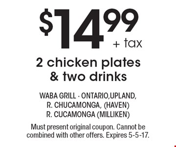 $14.99 + tax 2 chicken plates & two drinks. Must present original coupon. Cannot be combined with other offers. Expires 5-5-17.