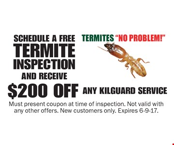 Schedule a free termite inspection and receive $200 off any Kilguard service Must present coupon at time of inspection. Not valid with any other offers. New customers only. Expires 6-9-17.