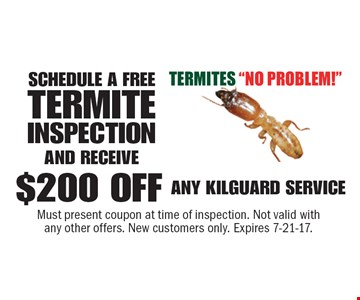 SCHEDULE A FREE TERMITE INSPECTION AND RECEIVE $200 OFF ANY KILGUARD SERVICE. Must present coupon at time of inspection. Not valid with any other offers. New customers only. Expires 7-21-17.