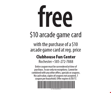 free $10 arcade game card with the purchase of a $10 arcade game card at reg. price. Entire coupon must be surrendered at time of purchase, 1x use only no exceptions. Cannot be combined with any other offers, specials or coupons. No cash value, copies of coupons not accepted, 1 coupon per household. Offer expires 6/30/17.